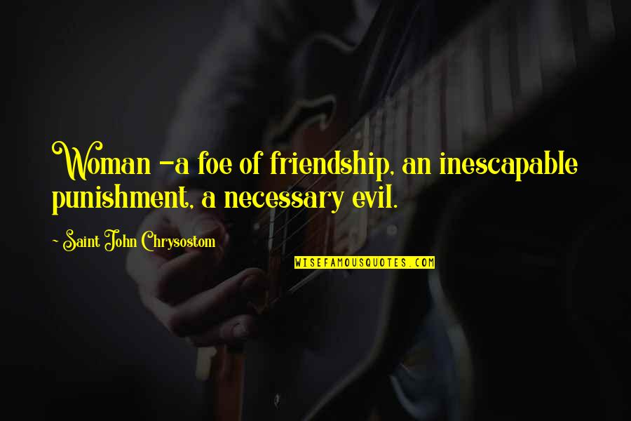 John Chrysostom Quotes By Saint John Chrysostom: Woman -a foe of friendship, an inescapable punishment,