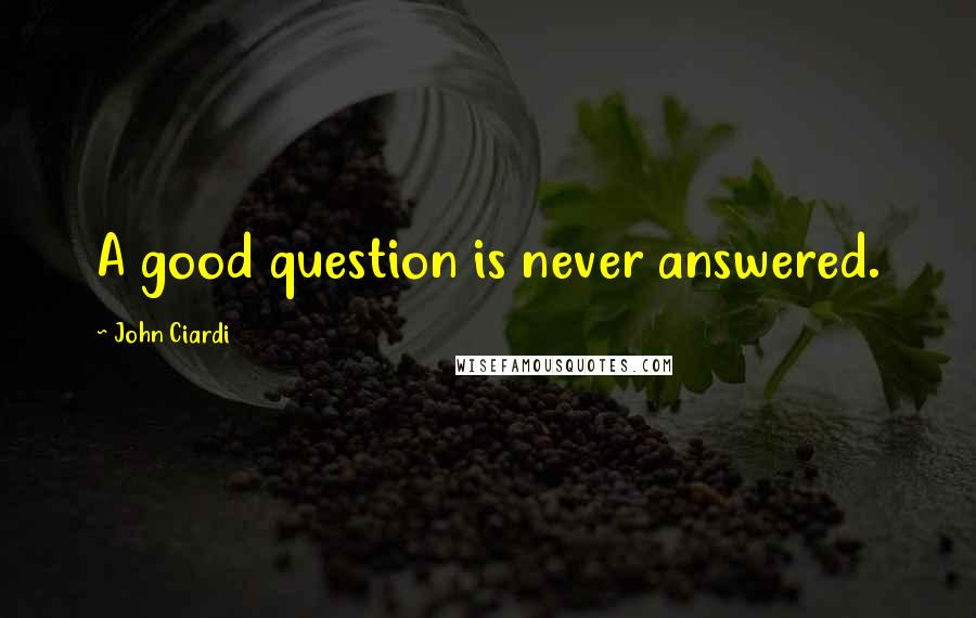 John Ciardi quotes: A good question is never answered.