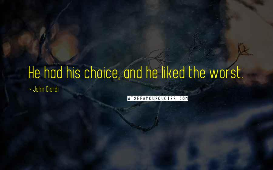 John Ciardi quotes: He had his choice, and he liked the worst.