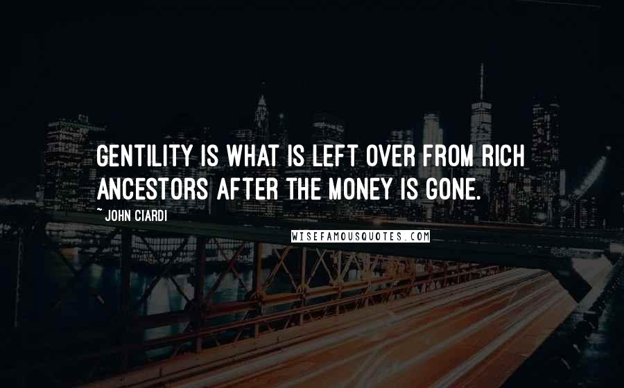 John Ciardi quotes: Gentility is what is left over from rich ancestors after the money is gone.