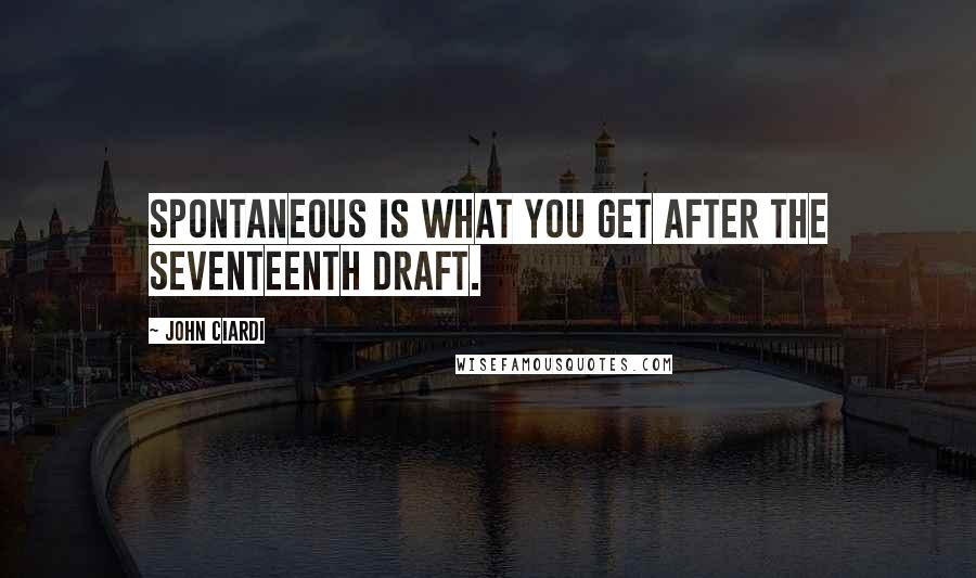 John Ciardi quotes: Spontaneous is what you get after the seventeenth draft.