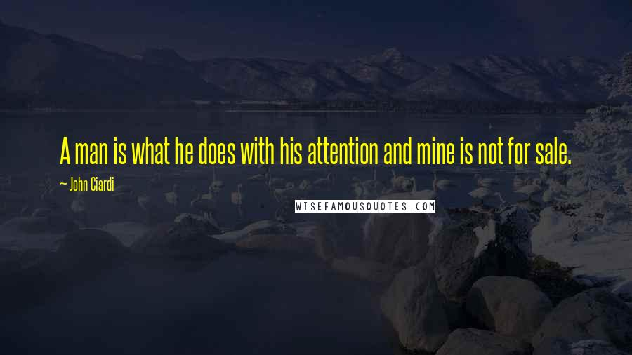 John Ciardi quotes: A man is what he does with his attention and mine is not for sale.
