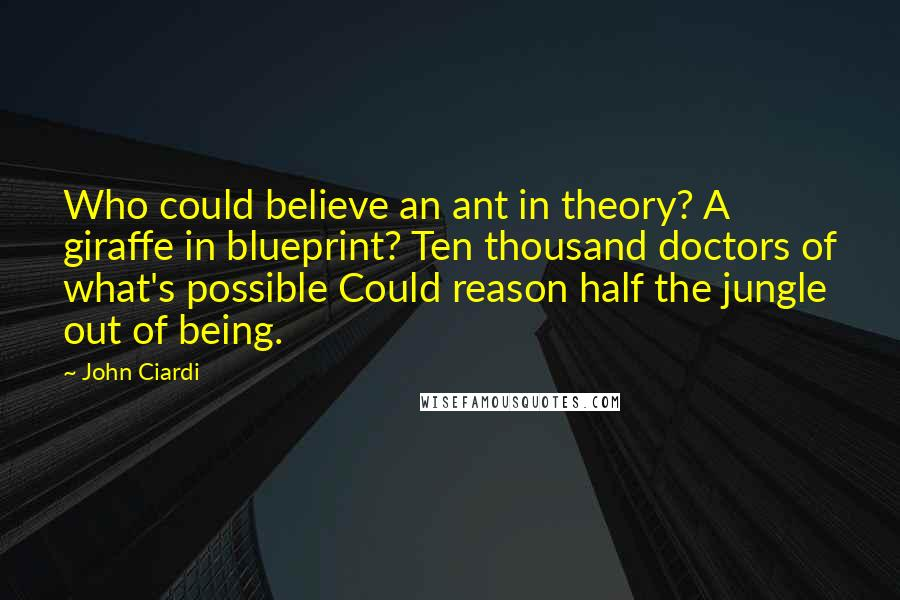 John Ciardi quotes: Who could believe an ant in theory? A giraffe in blueprint? Ten thousand doctors of what's possible Could reason half the jungle out of being.