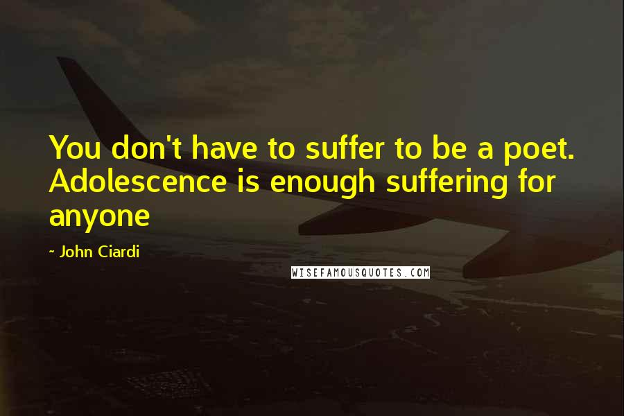 John Ciardi quotes: You don't have to suffer to be a poet. Adolescence is enough suffering for anyone