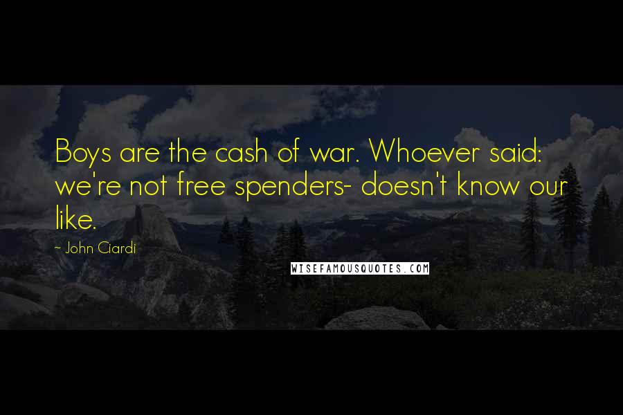 John Ciardi quotes: Boys are the cash of war. Whoever said: we're not free spenders- doesn't know our like.