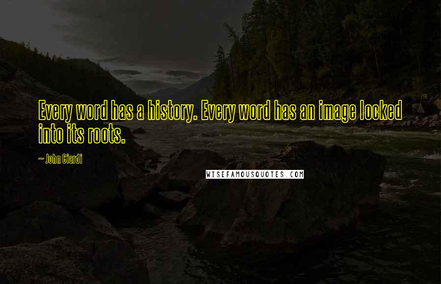John Ciardi quotes: Every word has a history. Every word has an image locked into its roots.