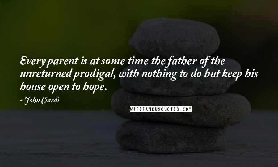 John Ciardi quotes: Every parent is at some time the father of the unreturned prodigal, with nothing to do but keep his house open to hope.