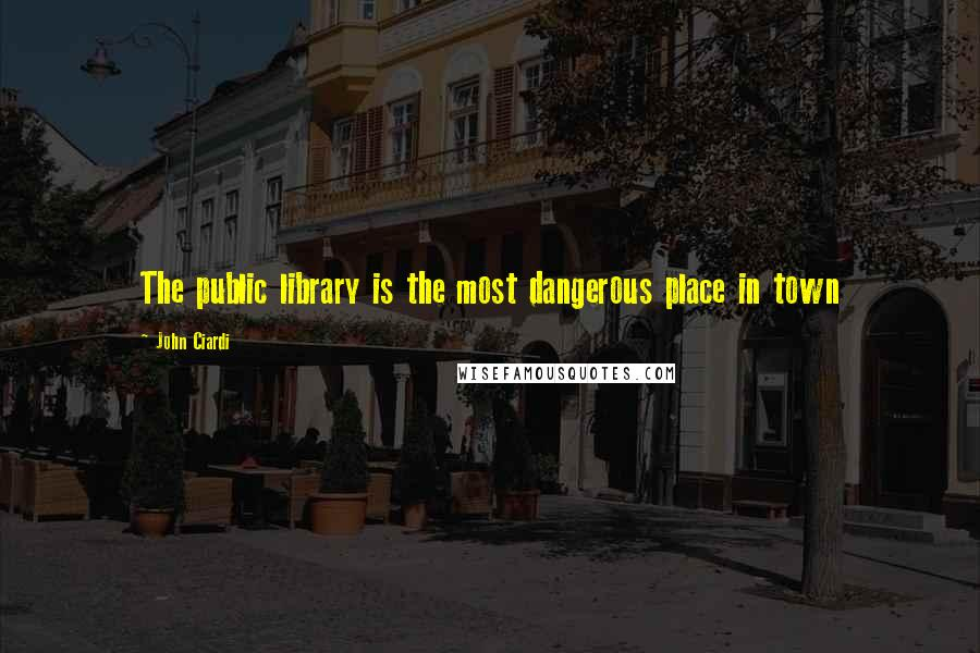 John Ciardi quotes: The public library is the most dangerous place in town