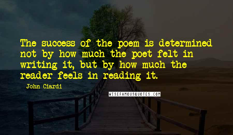 John Ciardi quotes: The success of the poem is determined not by how much the poet felt in writing it, but by how much the reader feels in reading it.