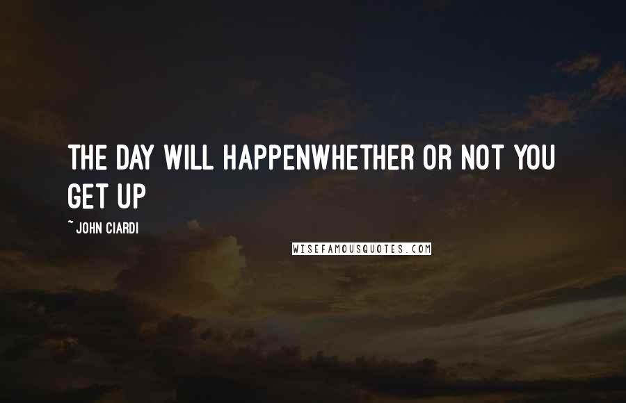 John Ciardi quotes: The day will happenwhether or not you get up