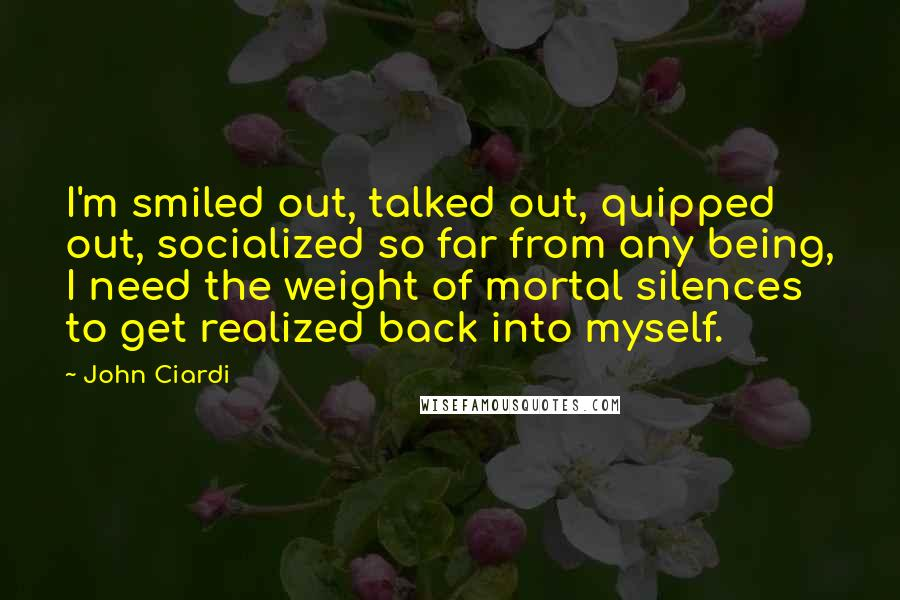 John Ciardi quotes: I'm smiled out, talked out, quipped out, socialized so far from any being, I need the weight of mortal silences to get realized back into myself.