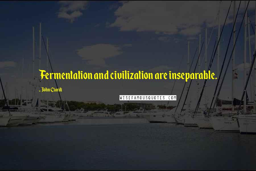John Ciardi quotes: Fermentation and civilization are inseparable.
