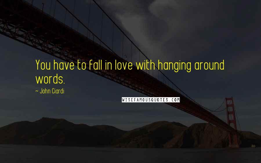 John Ciardi quotes: You have to fall in love with hanging around words.