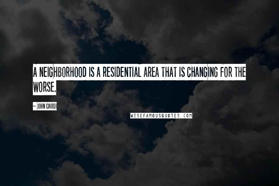 John Ciardi quotes: A neighborhood is a residential area that is changing for the worse.