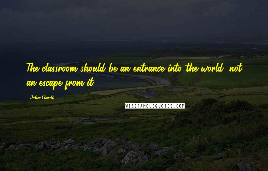 John Ciardi quotes: The classroom should be an entrance into the world, not an escape from it.