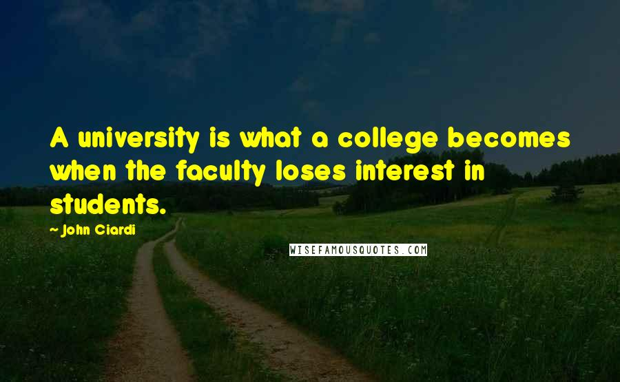 John Ciardi quotes: A university is what a college becomes when the faculty loses interest in students.