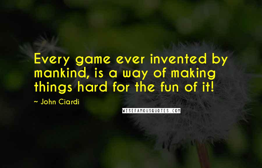 John Ciardi quotes: Every game ever invented by mankind, is a way of making things hard for the fun of it!