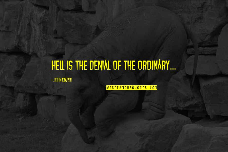 John Ciardi Quotes By John Ciardi: Hell is the denial of the ordinary...