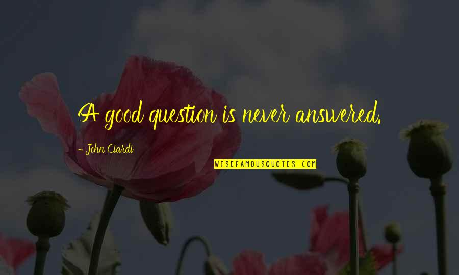 John Ciardi Quotes By John Ciardi: A good question is never answered.