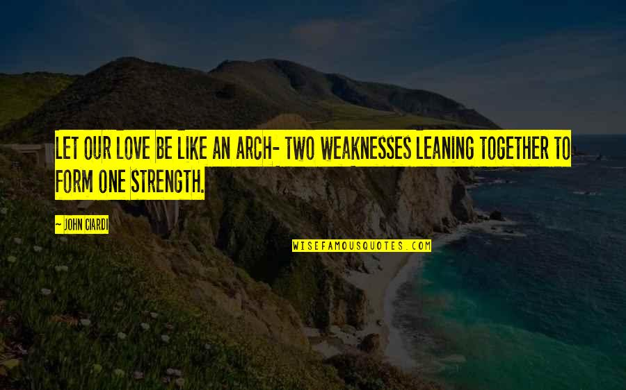 John Ciardi Quotes By John Ciardi: Let our love be like an arch- two