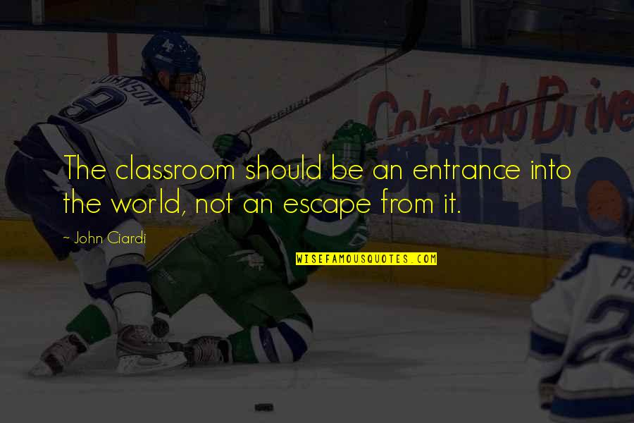 John Ciardi Quotes By John Ciardi: The classroom should be an entrance into the
