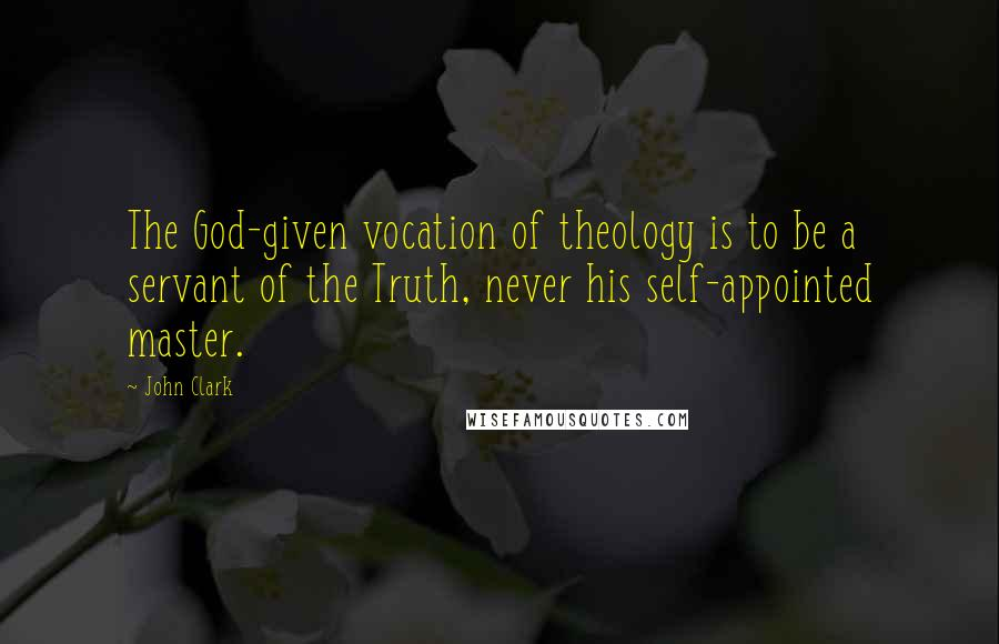 John Clark quotes: The God-given vocation of theology is to be a servant of the Truth, never his self-appointed master.