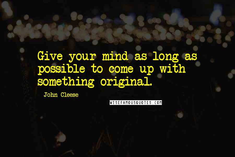 John Cleese quotes: Give your mind as long as possible to come up with something original.