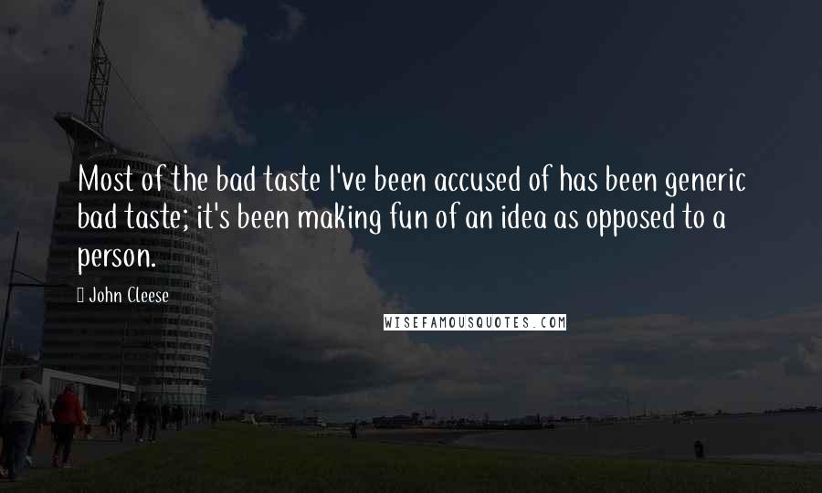 John Cleese quotes: Most of the bad taste I've been accused of has been generic bad taste; it's been making fun of an idea as opposed to a person.