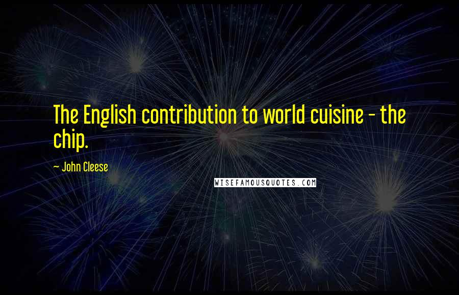 John Cleese quotes: The English contribution to world cuisine - the chip.