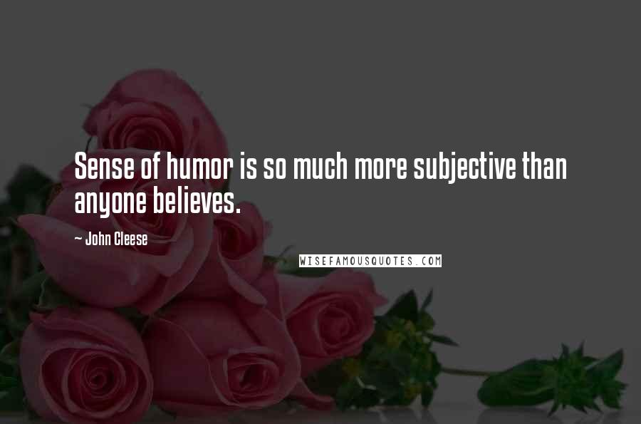 John Cleese quotes: Sense of humor is so much more subjective than anyone believes.