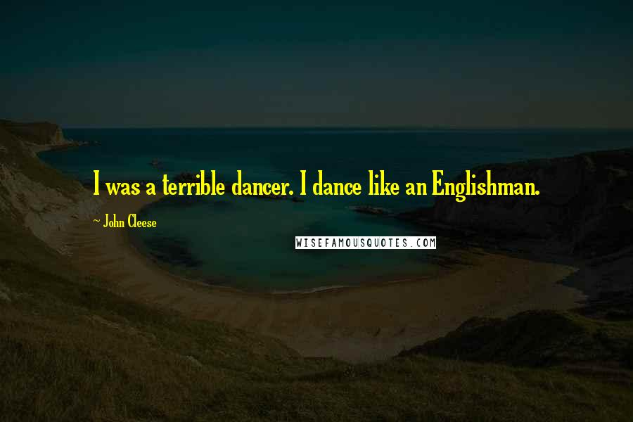 John Cleese quotes: I was a terrible dancer. I dance like an Englishman.