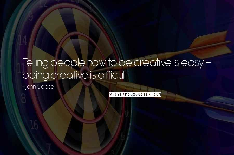John Cleese quotes: Telling people how to be creative is easy - being creative is difficult.