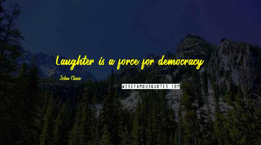 John Cleese quotes: Laughter is a force for democracy.