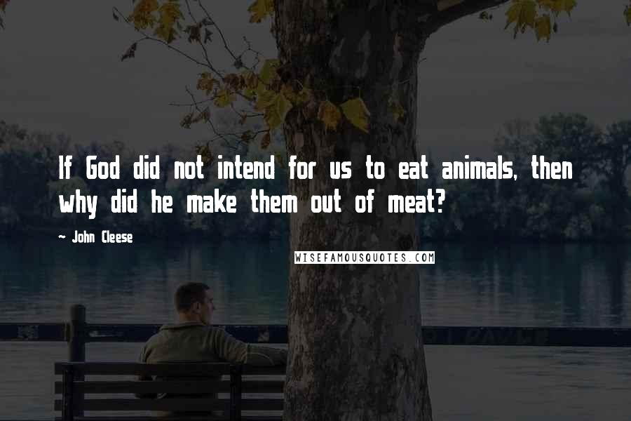 John Cleese quotes: If God did not intend for us to eat animals, then why did he make them out of meat?