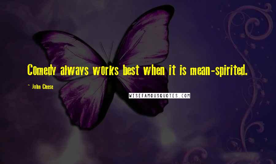 John Cleese quotes: Comedy always works best when it is mean-spirited.