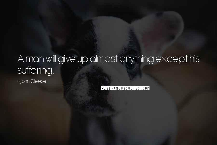 John Cleese quotes: A man will give up almost anything except his suffering.