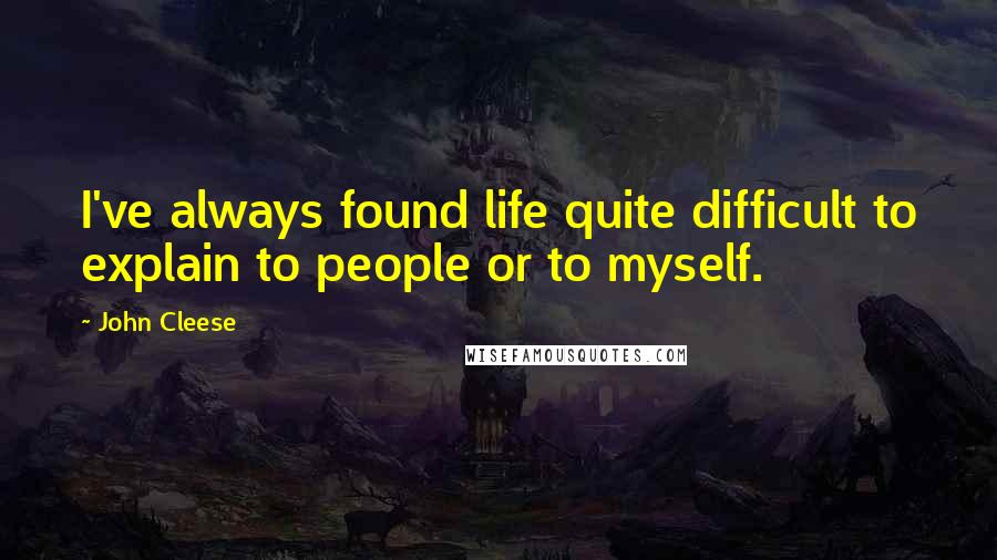 John Cleese quotes: I've always found life quite difficult to explain to people or to myself.