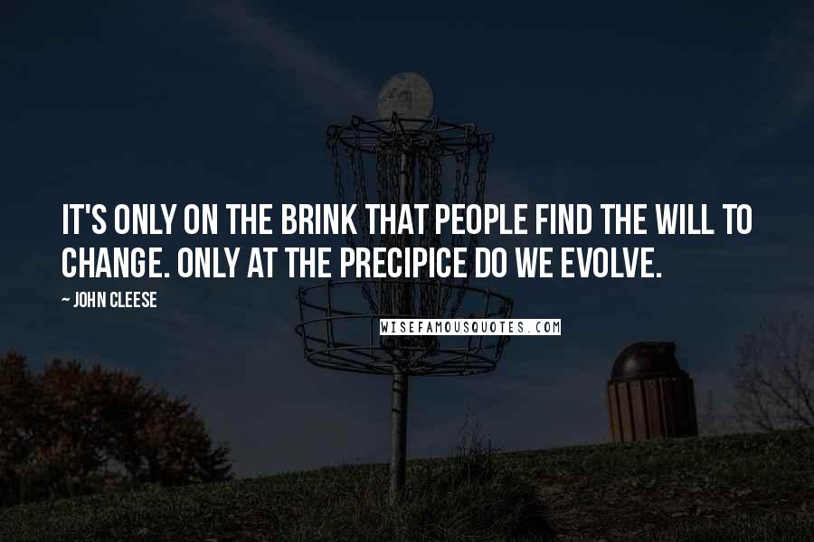 John Cleese quotes: It's only on the brink that people find the will to change. Only at the precipice do we evolve.