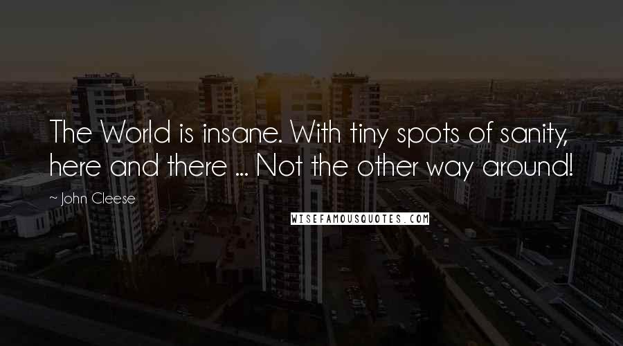 John Cleese quotes: The World is insane. With tiny spots of sanity, here and there ... Not the other way around!