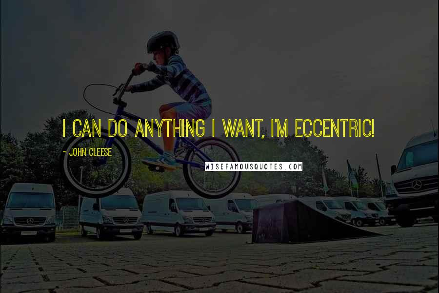 John Cleese quotes: I can do anything I want, I'm eccentric!