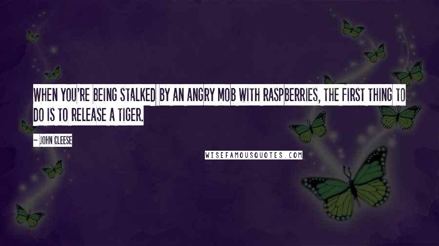 John Cleese quotes: When you're being stalked by an angry mob with raspberries, the first thing to do is to release a tiger.
