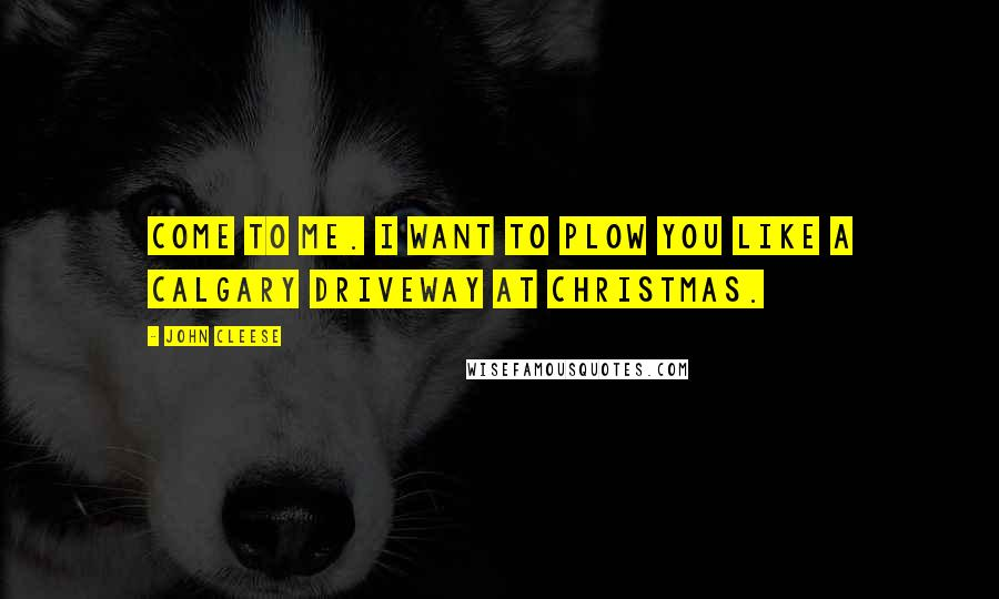 John Cleese quotes: Come to me. I want to plow you like a Calgary driveway at Christmas.