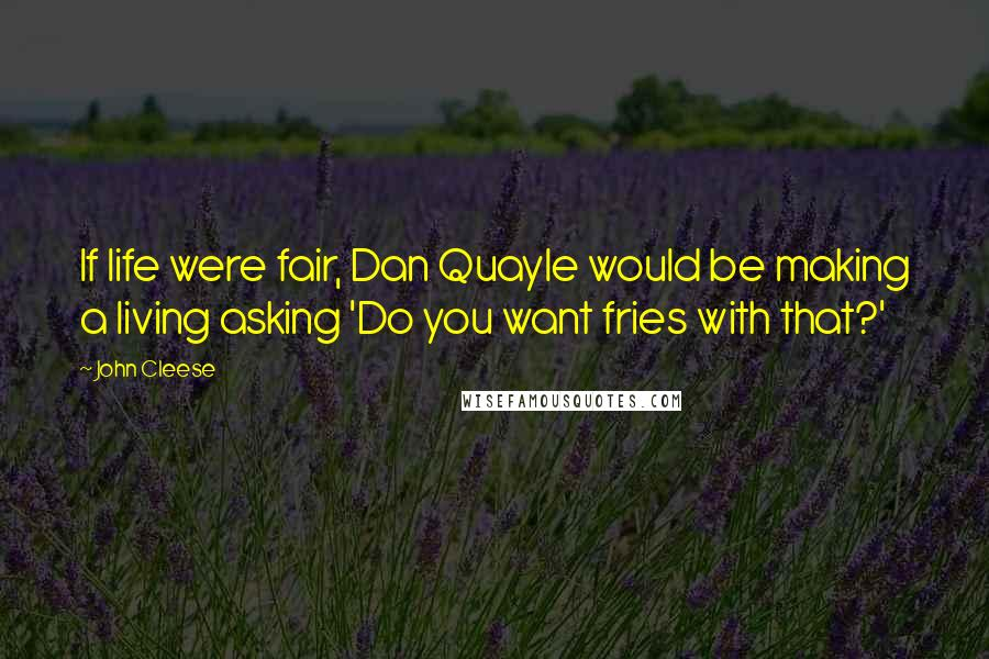 John Cleese quotes: If life were fair, Dan Quayle would be making a living asking 'Do you want fries with that?'