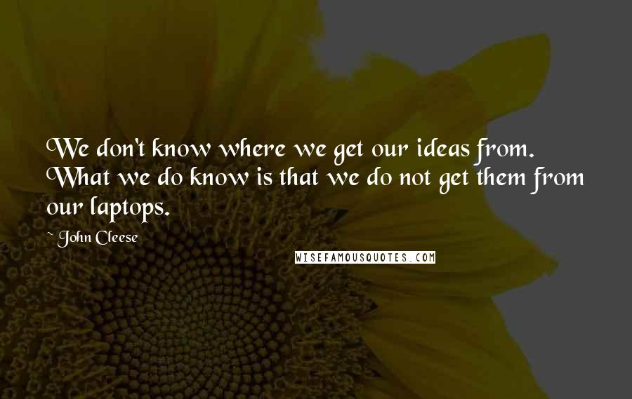 John Cleese quotes: We don't know where we get our ideas from. What we do know is that we do not get them from our laptops.