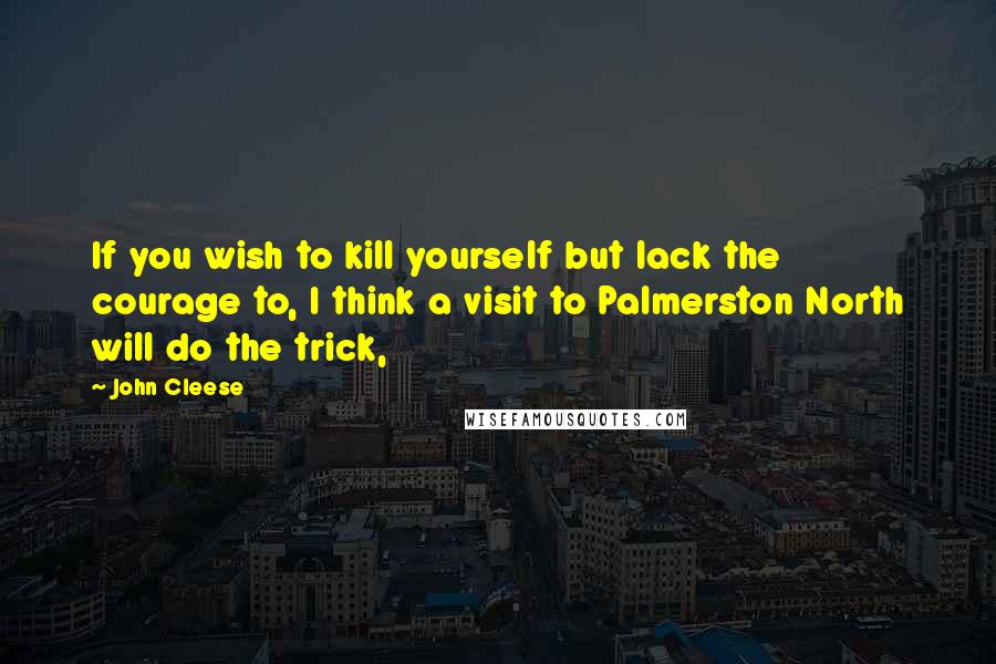 John Cleese quotes: If you wish to kill yourself but lack the courage to, I think a visit to Palmerston North will do the trick,