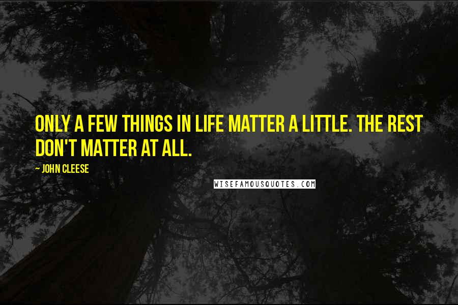 John Cleese quotes: Only a few things in life matter a little. The rest don't matter at all.