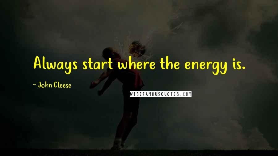 John Cleese quotes: Always start where the energy is.