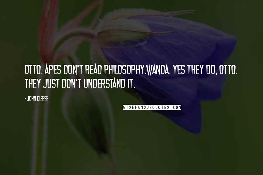 John Cleese quotes: OTTO. Apes don't read philosophy.WANDA. Yes they do, Otto. They just don't understand it.