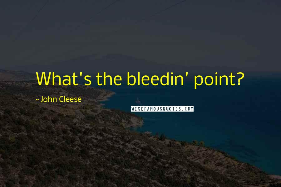 John Cleese quotes: What's the bleedin' point?