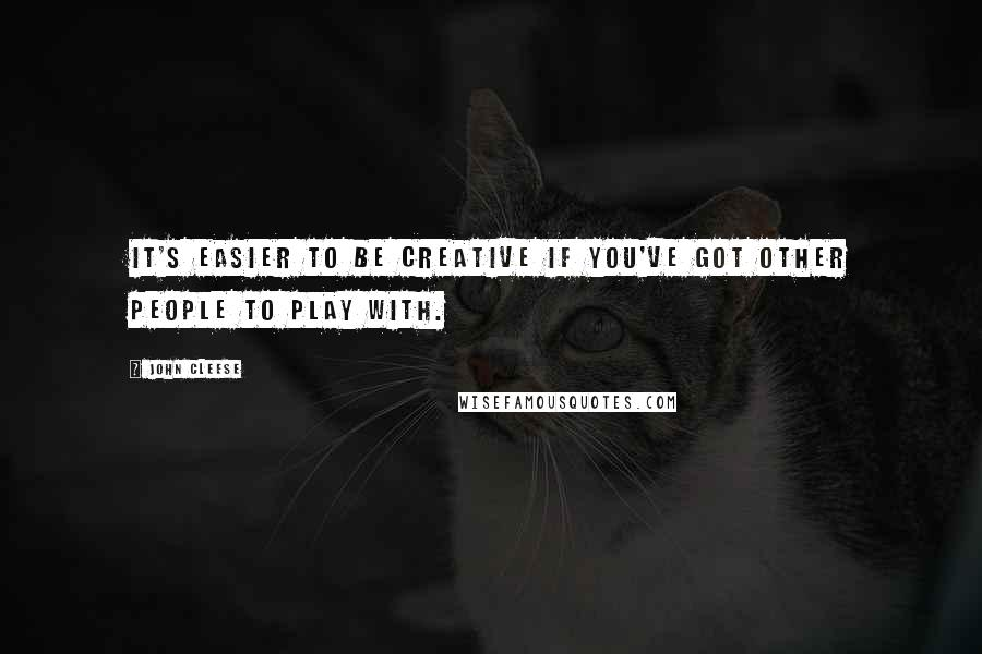 John Cleese quotes: It's easier to be creative if you've got other people to play with.